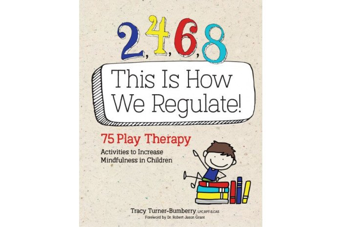 2,4,6,8 This Is How We Regulate: 75 Play Therapy Activities to Increase Mindfulness in Children