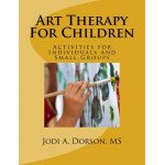 Art Therapy For Children: Activities for Individuals and Small Groups
