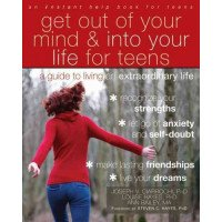 Get Out of Your Mind & into Your Life for Teens: A Guide to Living an Extraordinary Life