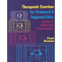 Therapeutic Exercises for Victimized & Neglected Girls: Applications for Individual, Family, & Group Psychotherapy
