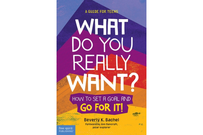 What Do You Really Want? How to Set a Goal and Go for It: A Guide for Teens