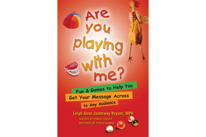 Are You Playing With Me?: Fun and Games to Help You Get Your Message Across to Any Audience