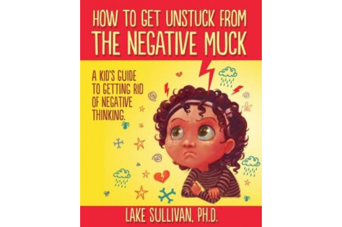 How To Get Unstuck From The Negative Muck: A Kid's Guide To Getting Rid Of Negative Thinking